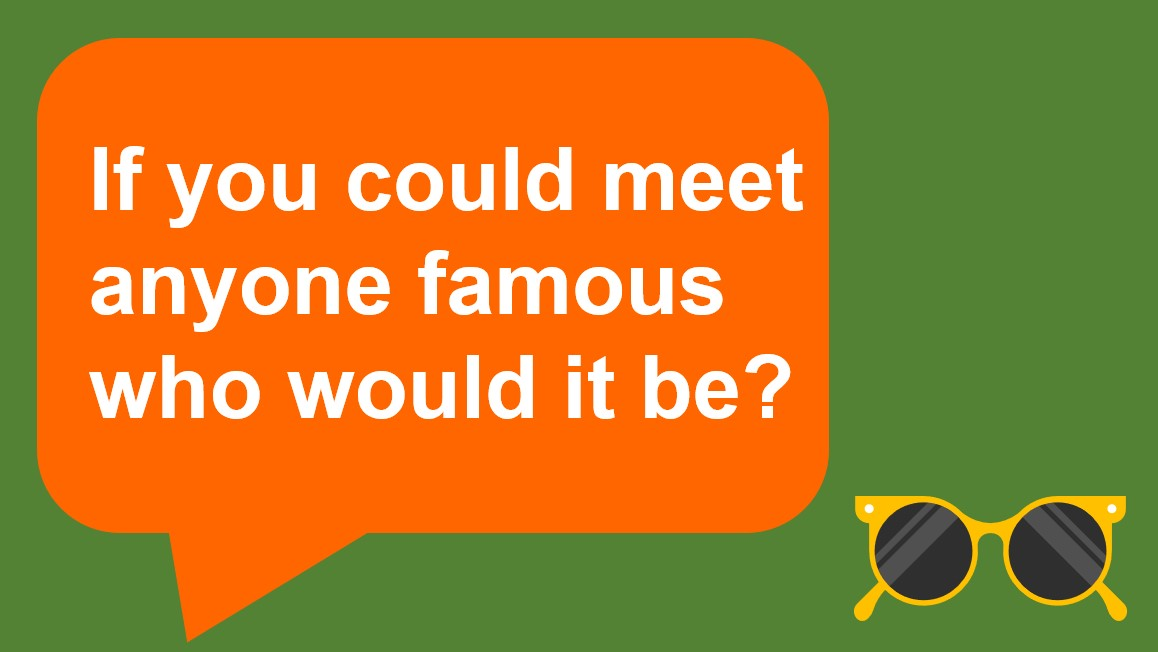 if you could meet anyone famous who would it be