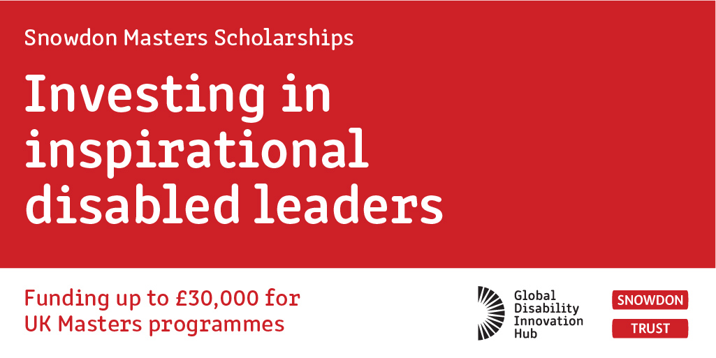 text reads snowdon masters scholarships investing in inspirational disabled leaders funding up to £30,000 for UK Masters Programmes and image includes snowdon trust logo